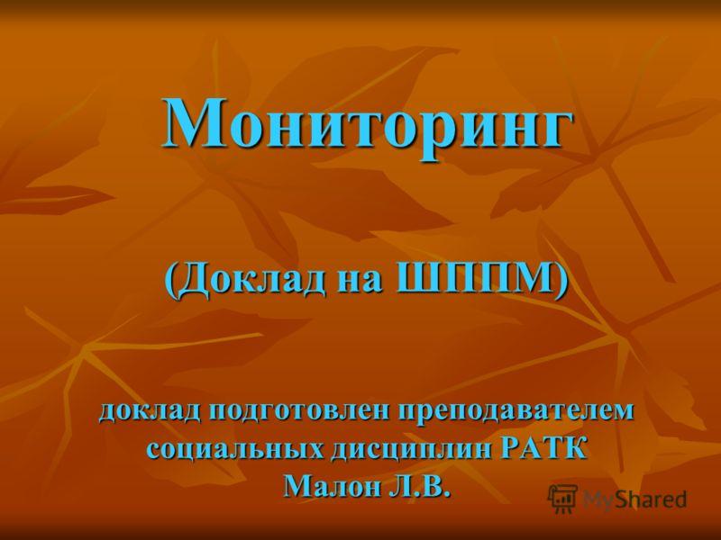 Мониторинг (Доклад на ШППМ) доклад подготовлен преподавателем социальных дисциплин РАТК Малон Л.В.