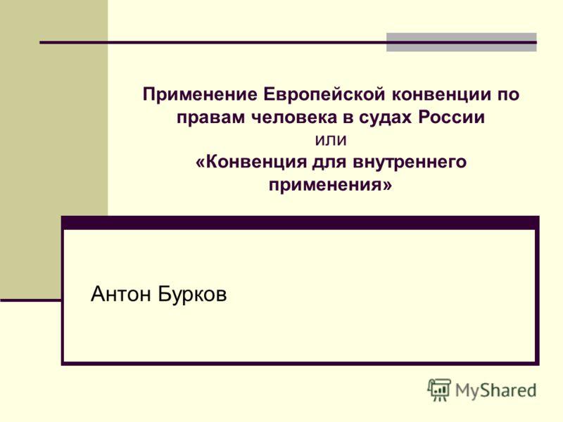 Применение Европейской конвенции по правам человека в судах России или «Конвенция для внутреннего применения» Антон Бурков