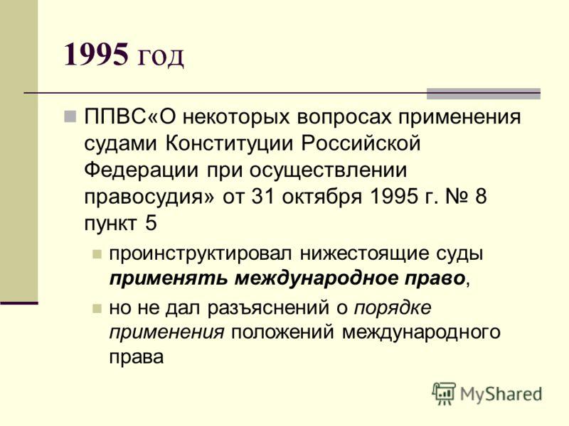 1995 год ППВС«О некоторых вопросах применения судами Конституции Российской Федерации при осуществлении правосудия» от 31 октября 1995 г. 8 пункт 5 проинструктировал нижестоящие суды применять международное право, но не дал разъяснений о порядке прим