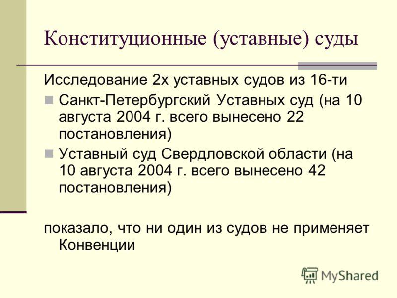 Конституционные (уставные) суды Исследование 2х уставных судов из 16-ти Санкт-Петербургский Уставных суд (на 10 августа 2004 г. всего вынесено 22 постановления) Уставный суд Свердловской области (на 10 августа 2004 г. всего вынесено 42 постановления)