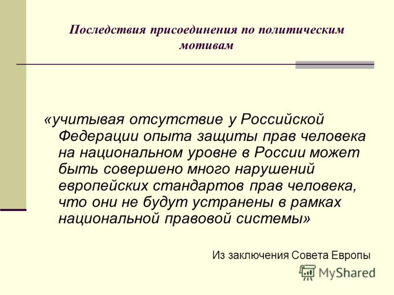 Последствия присоединения по политическим мотивам «учитывая отсутствие у Российской Федерации опыта защиты прав человека на национальном уровне в России может быть совершено много нарушений европейских стандартов прав человека, что они не будут устра