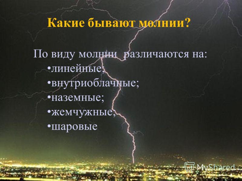 Какие бывают молнии? По виду молнии различаются на: линейные; внутриоблачные; наземные; жемчужные; шаровые