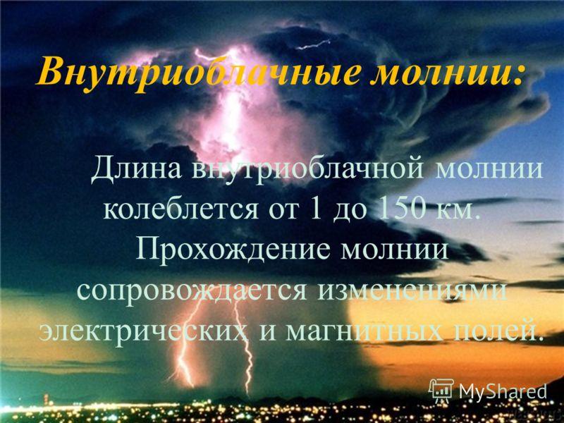 Внутриоблачные молнии: Длина внутриоблачной молнии колеблется от 1 до 150 км. Прохождение молнии сопровождается изменениями электрических и магнитных полей.