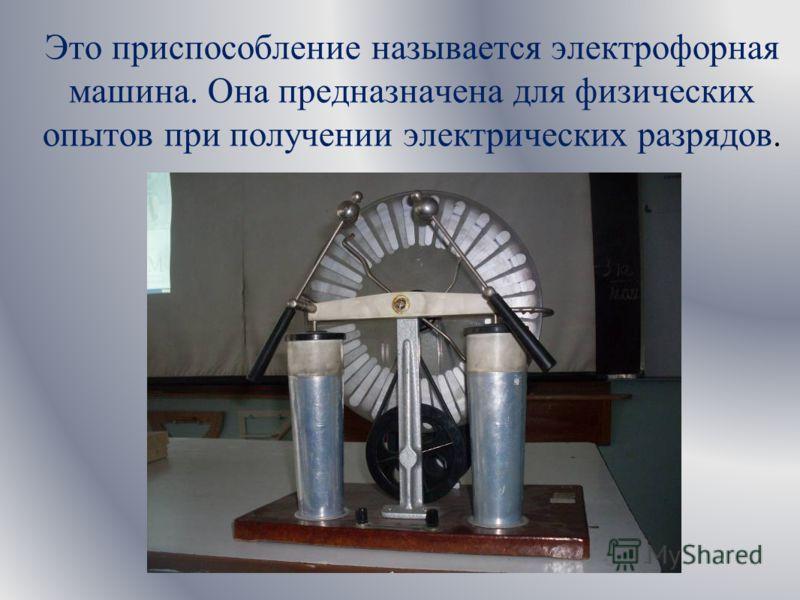 Это приспособление называется электрофорная машина. Она предназначена для физических опытов при получении электрических разрядов.