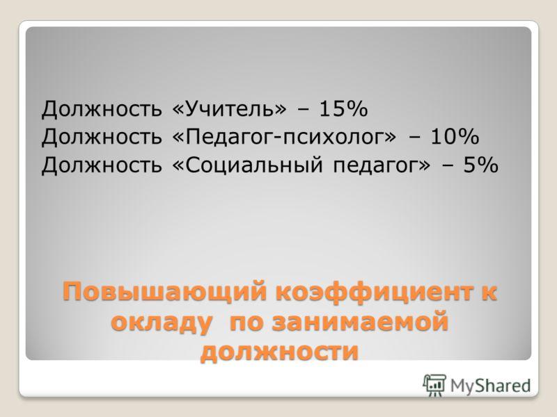Повышающий коэффициент к окладу по занимаемой должности Должность «Учитель» – 15% Должность «Педагог-психолог» – 10% Должность «Социальный педагог» – 5%