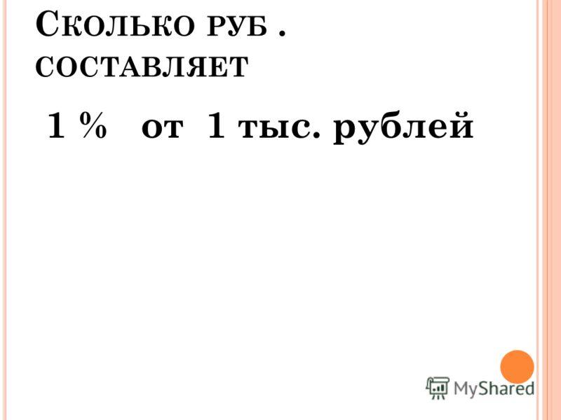 С КОЛЬКО РУБ. СОСТАВЛЯЕТ 1 % от 1 тыс. рублей
