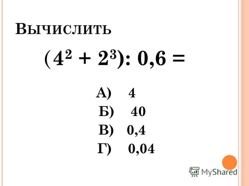 В ЫЧИСЛИТЬ ( 4 2 + 2 3 ): 0,6 = А) 4 Б) 40 В) 0,4 Г) 0,04