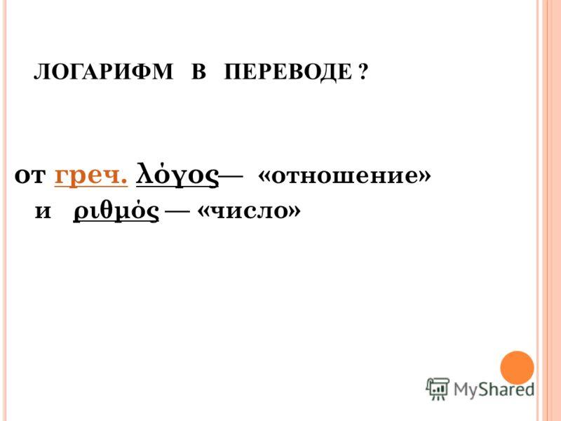 ЛОГАРИФМ В ПЕРЕВОДЕ ? от греч. λόγος «отношение»греч. и ριθμός «число»