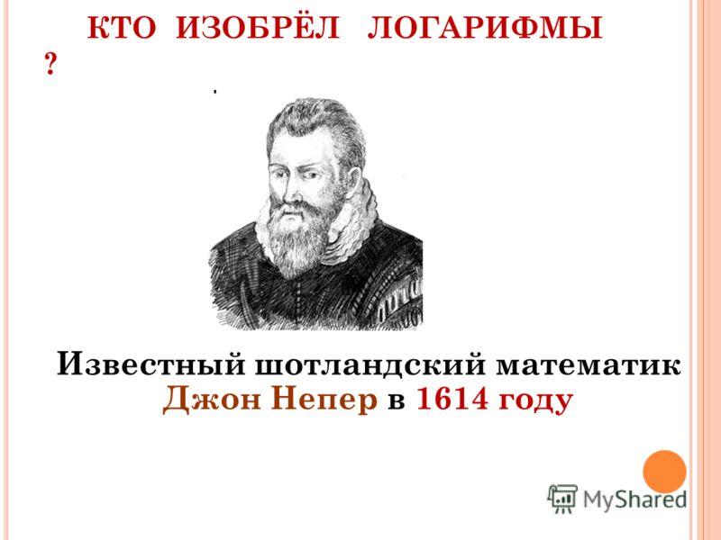 КТО ИЗОБРЁЛ ЛОГАРИФМЫ ? Известный шотландский математик Джон Непер в 1614 году