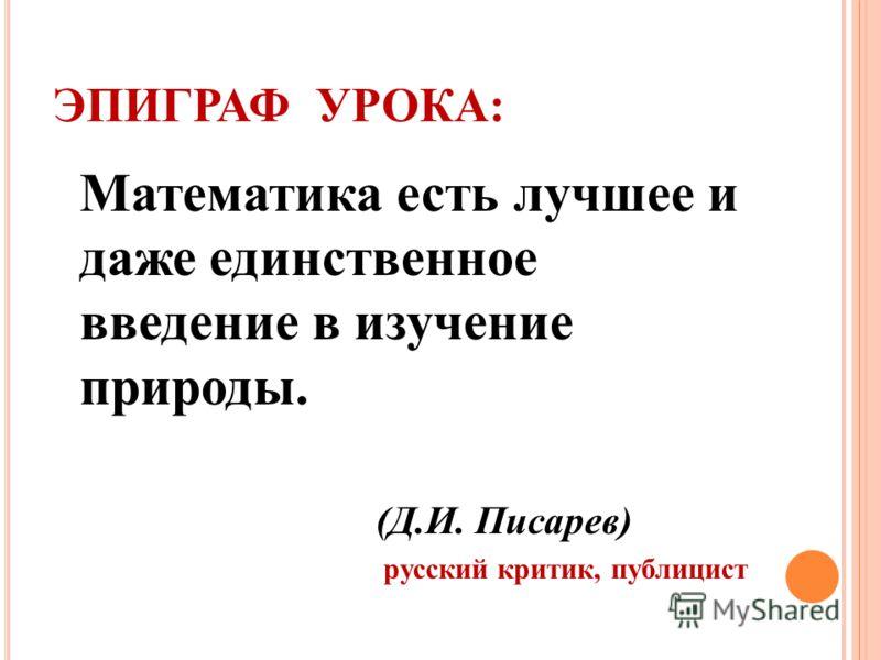ЭПИГРАФ УРОКА: Математика есть лучшее и даже единственное введение в изучение природы. (Д.И. Писарев) русский критик, публицист