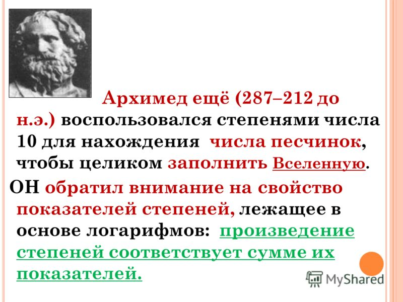 Архимед ещё (287–212 до н.э.) воспользовался степенями числа 10 для нахождения числа песчинок, чтобы целиком заполнить Вселенную. ОН обратил внимание на свойство показателей степеней, лежащее в основе логарифмов: произведение степеней соответствует с