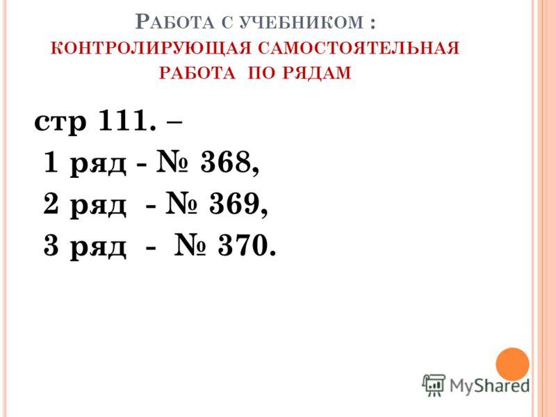 Р АБОТА С УЧЕБНИКОМ : КОНТРОЛИРУЮЩАЯ САМОСТОЯТЕЛЬНАЯ РАБОТА ПО РЯДАМ стр 111. – 1 ряд - 368, 2 ряд - 369, 3 ряд - 370.