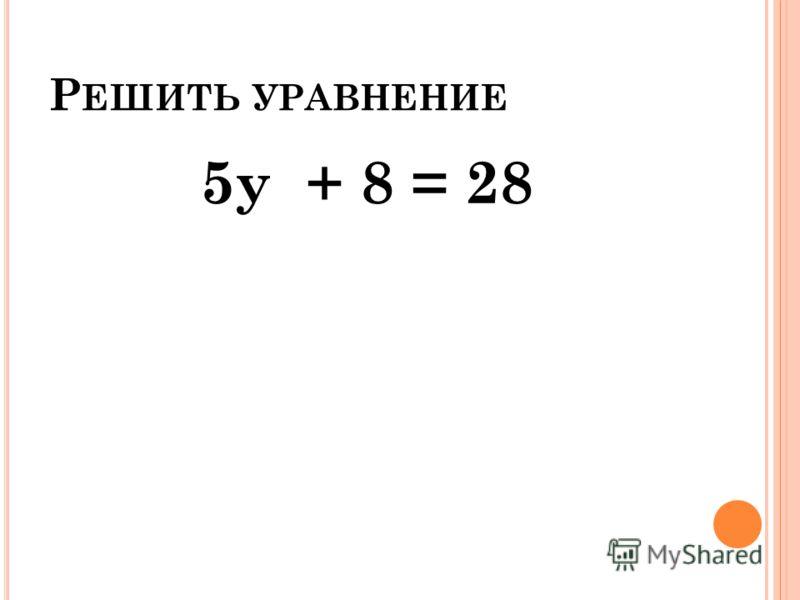 Р ЕШИТЬ УРАВНЕНИЕ 5у + 8 = 28