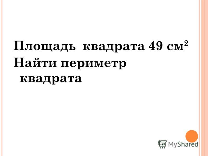 Площадь квадрата 49 см 2 Найти периметр квадрата