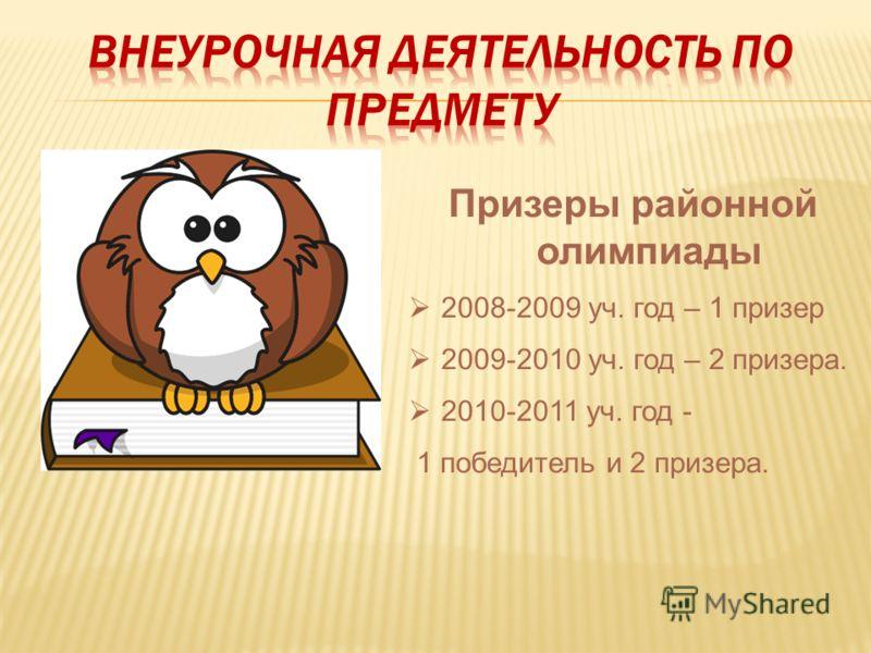 Призеры районной олимпиады 2008-2009 уч. год – 1 призер 2009-2010 уч. год – 2 призера. 2010-2011 уч. год - 1 победитель и 2 призера.