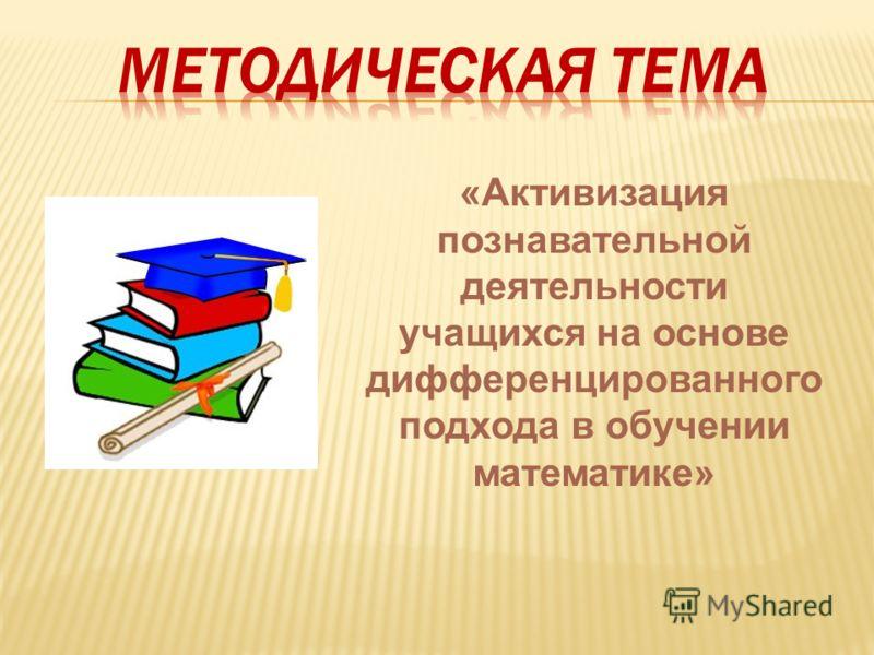 «Активизация познавательной деятельности учащихся на основе дифференцированного подхода в обучении математике»