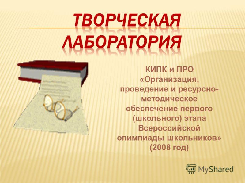 КИПК и ПРО «Организация, проведение и ресурсно- методическое обеспечение первого (школьного) этапа Всероссийской олимпиады школьников» (2008 год)