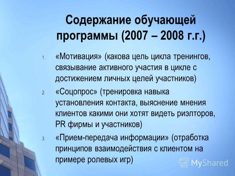 Содержание обучающей программы (2007 – 2008 г.г.) 1. «Мотивация» (какова цель цикла тренингов, связывание активного участия в цикле с достижением личных целей участников) 2. «Соцопрос» (тренировка навыка установления контакта, выяснение мнения клиент