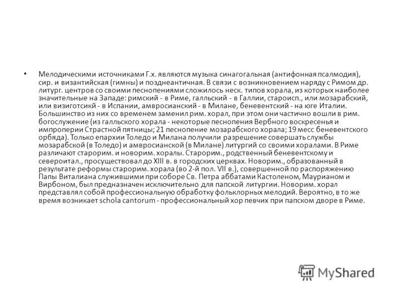 Мелодическими источниками Г.х. являются музыка синагогальная (антифонная псалмодия), сир. и византийская (гимны) и позднеантичная. В связи с возникновением наряду с Римом др. литург. центров со своими песнопениями сложилось неск. типов хорала, из кот