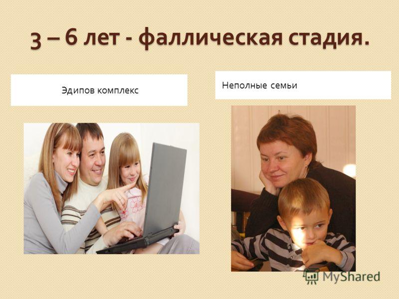 3 – 6 лет - фаллическая стадия. Эдипов комплекс Неполные семьи