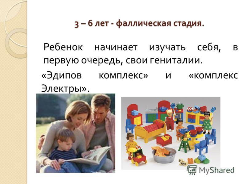 3 – 6 лет - фаллическая стадия. Ребенок начинает изучать себя, в первую очередь, свои гениталии. « Эдипов комплекс » и « комплекс Электры ».