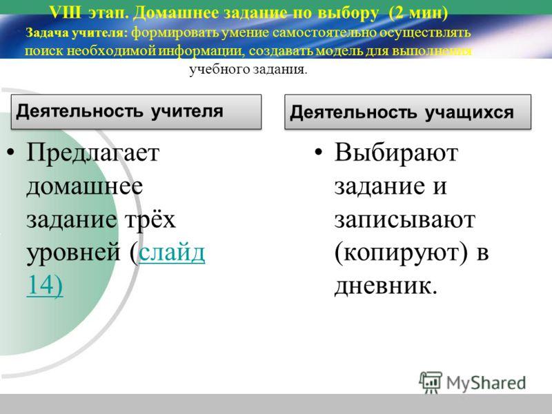 Предлагает домашнее задание трёх уровней (слайд 14)слайд 14) Выбирают задание и записывают (копируют) в дневник. VIII этап. Домашнее задание по выбору (2 мин) Задача учителя: формировать умение самостоятельно осуществлять поиск необходимой информации