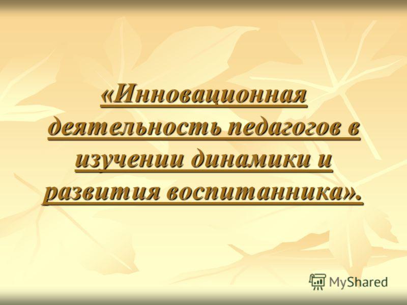 «Инновационная деятельность педагогов в изучении динамики и развития воспитанника».