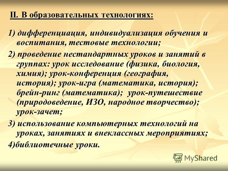 II. В образовательных технологиях: 1) дифференциация, индивидуализация обучения и воспитания, тестовые технологии; 2) проведение нестандартных уроков и занятий в группах: урок исследование (физика, биология, химия); урок-конференция (география, истор