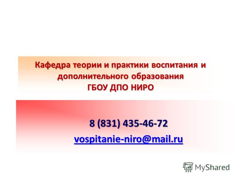 Кафедра теории и практики воспитания и дополнительного образования ГБОУ ДПО НИРО 8 (831) 435-46-72 vospitanie-niro@mail.ru