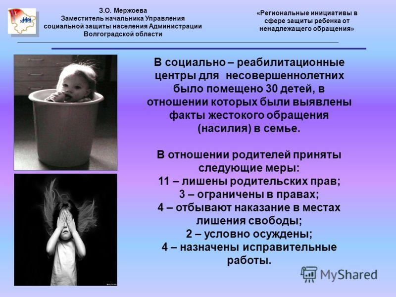 З.О. Мержоева Заместитель начальника Управления социальной защиты населения Администрации Волгоградской области «Региональные инициативы в сфере защиты ребенка от ненадлежащего обращения» В социально – реабилитационные центры для несовершеннолетних б