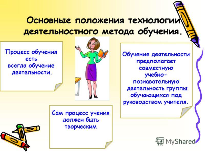 Процесс обучения есть всегда обучение деятельности. Сам процесс учения должен быть творческим Обучение деятельности предполагает совместную учебно- познавательную деятельность группы обучающихся под руководством учителя.