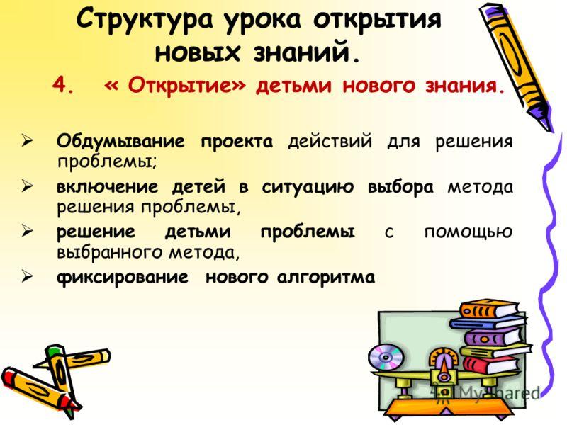 4. « Открытие» детьми нового знания. Обдумывание проекта действий для решения проблемы; включение детей в ситуацию выбора метода решения проблемы, решение детьми проблемы с помощью выбранного метода, фиксирование нового алгоритма
