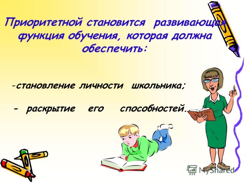 Приоритетной становится развивающая функция обучения, которая должна обеспечить: -становление личности школьника; - раскрытие его способностей.