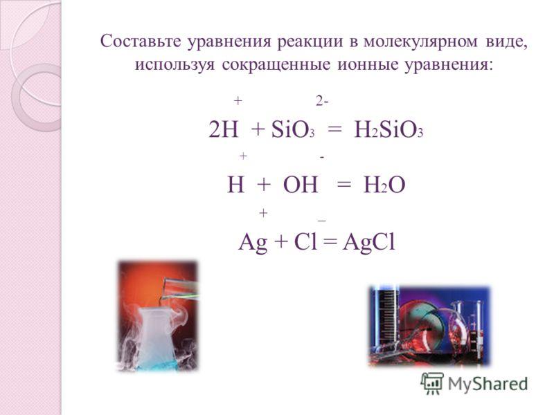 Составьте уравнения реакции в молекулярном виде, используя сокращенные ионные уравнения: + 2- 2H + SiO 3 = H 2 SiO 3 + - H + OH = H 2 O + _ Ag + Cl = AgCl