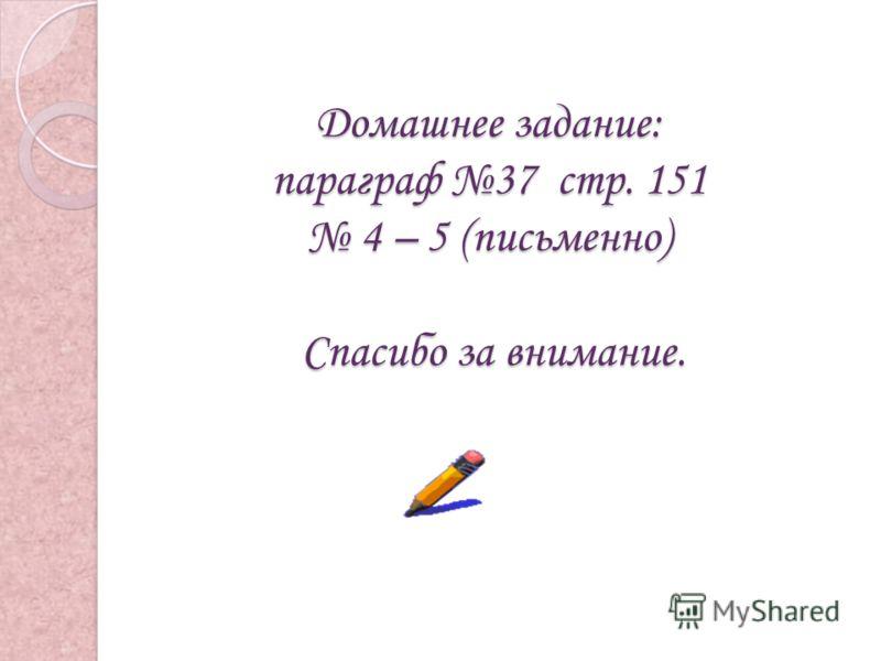 Домашнее задание: параграф 37 стр. 151 4 – 5 (письменно) Спасибо за внимание.