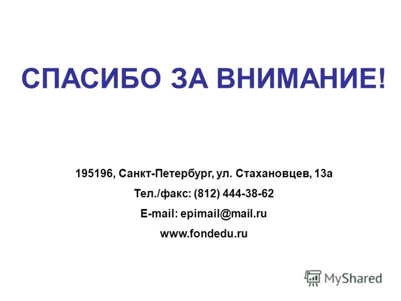 СПАСИБО ЗА ВНИМАНИЕ! 195196, Санкт-Петербург, ул. Стахановцев, 13а Тел./факс: (812) 444-38-62 E-mail: epimail@mail.ru www.fondedu.ru