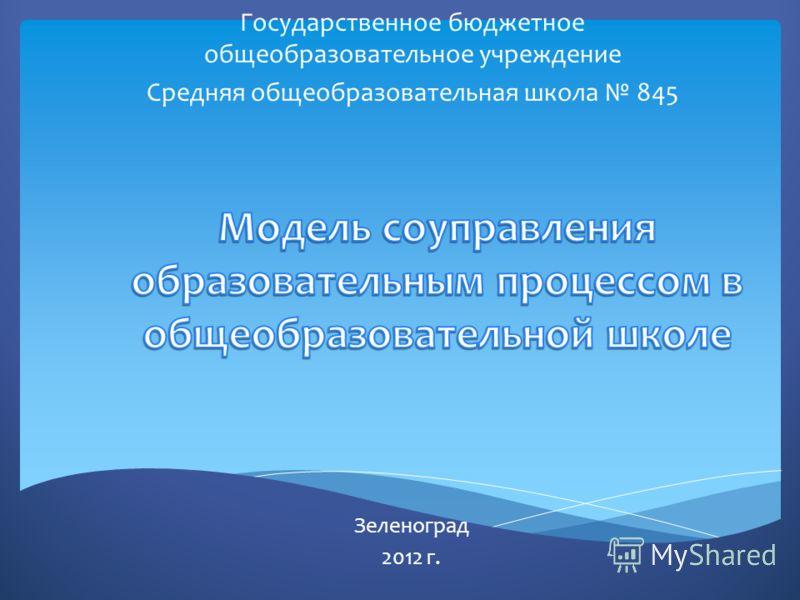 Государственное бюджетное общеобразовательное учреждение Средняя общеобразовательная школа 845 Зеленоград 2012 г.