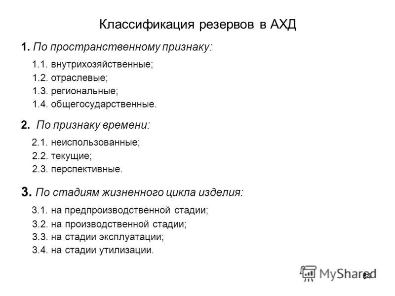 64 Классификация резервов в АХД 1. По пространственному признаку: 1.1. внутрихозяйственные; 1.2. отраслевые; 1.3. региональные; 1.4. общегосударственные. 2. По признаку времени: 2.1. неиспользованные; 2.2. текущие; 2.3. перспективные. 3. По стадиям ж