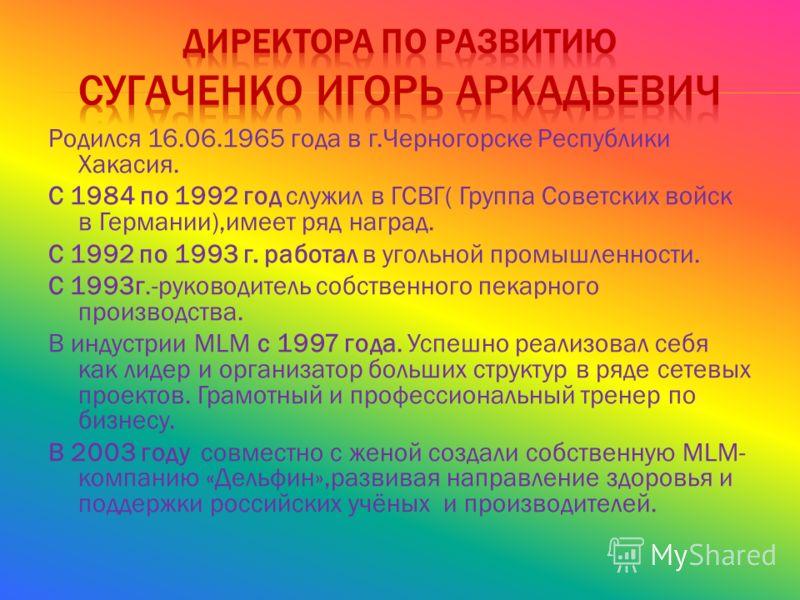 Родился 16.06.1965 года в г.Черногорске Республики Хакасия. С 1984 по 1992 год служил в ГСВГ( Группа Советских войск в Германии),имеет ряд наград. С 1992 по 1993 г. работал в угольной промышленности. С 1993г.-руководитель собственного пекарного произ