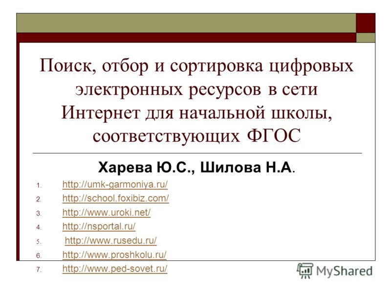 Поиск, отбор и сортировка цифровых электронных ресурсов в сети Интернет для начальной школы, соответствующих ФГОС Харева Ю.С., Шилова Н.А. 1. http://umk-garmoniya.ru/ http://umk-garmoniya.ru/ 2. http://school.foxibiz.com/ http://school.foxibiz.com/ 3