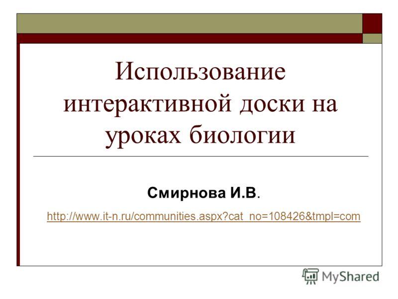 Использование интерактивной доски на уроках биологии Смирнова И.В. http://www.it-n.ru/communities.aspx?cat_no=108426&tmpl=com