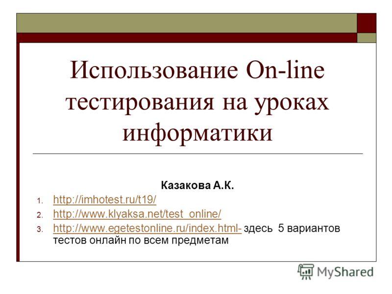 Использование On-line тестирования на уроках информатики Казакова А.К. 1. http://imhotest.ru/t19/ http://imhotest.ru/t19/ 2. http://www.klyaksa.net/test_online/ http://www.klyaksa.net/test_online/ 3. http://www.egetestonline.ru/index.html- здесь 5 ва