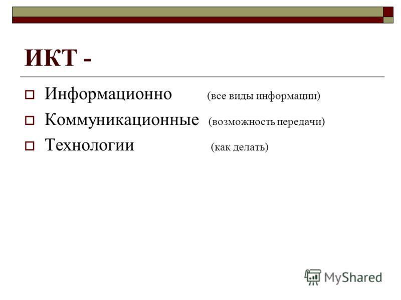 ИКТ - Информационно (все виды информации) Коммуникационные (возможность передачи) Технологии (как делать)