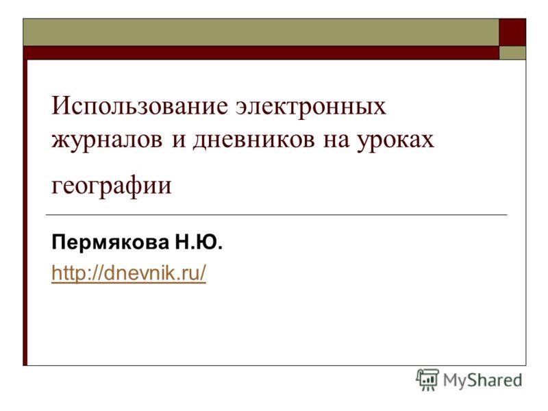 Использование электронных журналов и дневников на уроках географии Пермякова Н.Ю. http://dnevnik.ru/