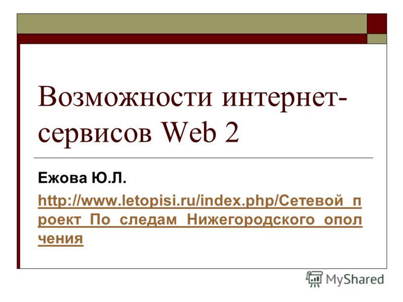 Возможности интернет- сервисов Web 2 Ежова Ю.Л. http://www.letopisi.ru/index.php/Сетевой_п роект_По_следам_Нижегородского_опол чения