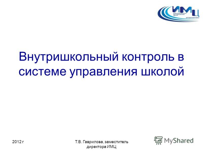 2012 гТ.В. Гаврилова, заместитель директора ИМЦ Внутришкольный контроль в системе управления школой