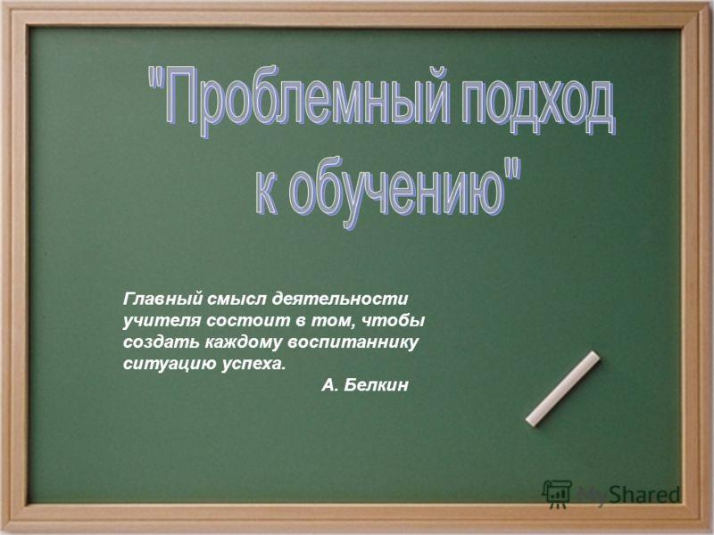 Главный смысл деятельности учителя состоит в том, чтобы создать каждому воспитаннику ситуацию успеха. А. Белкин