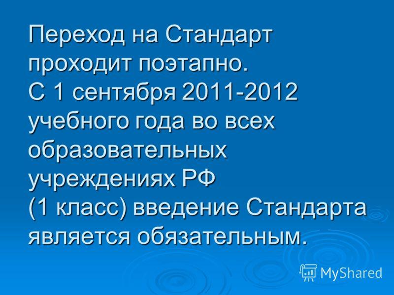 Переход на Стандарт проходит поэтапно. С 1 сентября 2011-2012 учебного года во всех образовательных учреждениях РФ (1 класс) введение Стандарта является обязательным.