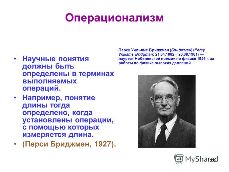 Операционализм Научные понятия должны быть определены в терминах выполняемых операций. Например, понятие длины тогда определено, когда установлены операции, с помощью которых измеряется длина. (Перси Бриджмен, 1927). Перси Уильямс Бриджмен (Бриджман)
