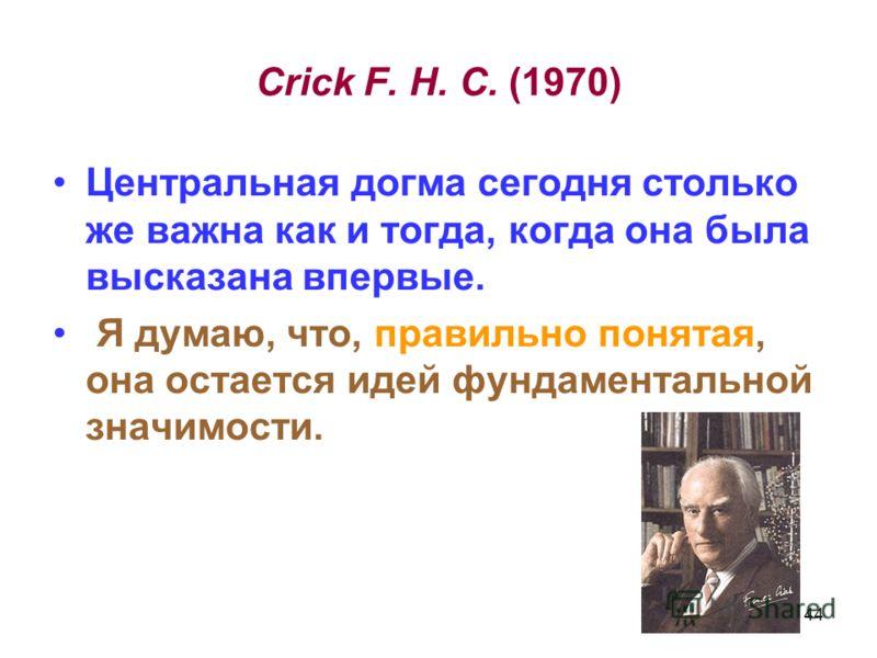 Crick F. H. C. (1970) Центральная догма сегодня столько же важна как и тогда, когда она была высказана впервые. Я думаю, что, правильно понятая, она остается идей фундаментальной значимости. 44